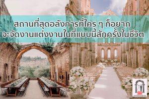 สถานที่สุดอลังการที่ใคร ๆ ก็อยากจะจัดงานแต่งงานในที่แบบนี้สักครั้งในชีวิต จัดงานแต่งงาน   ชุดแต่งงาน   ธีมงานแต่ง การ์ดแต่งงาน