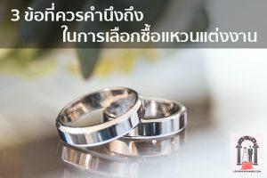 3 ข้อที่ควรคำนึงถึงในการเลือกซื้อแหวนแต่งงาน จัดงานแต่งงาน | ชุดแต่งงาน | ธีมงานแต่ง การ์ดแต่งงาน