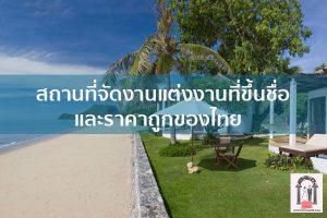 สถานที่จัดงานแต่งงานที่ขึ้นชื่อและราคาถูกของไทย จัดงานแต่งงาน | ชุดแต่งงาน | ธีมงานแต่ง การ์ดแต่งงาน