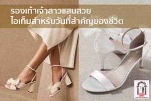 รองเท้าเจ้าสาวแสนสวย ไอเท็มสำหรับวันที่สำคัญของชีวิต จัดงานแต่งงาน | ชุดแต่งงาน | ธีมงานแต่ง การ์ดแต่งงาน