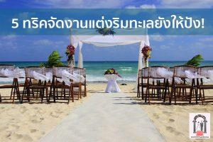 5 ทริคจัดงานแต่งริมทะเลยังให้ปัง! จนแขกในงานอยากแต่งเหมือนเราบ้าง จัดงานแต่งงาน | ชุดแต่งงาน | ธีมงานแต่ง การ์ดแต่งงาน