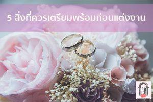 5 สิ่งที่ควรเตรียมพร้อมก่อนแต่งงาน จัดงานแต่งงาน | ชุดแต่งงาน | ธีมงานแต่ง การ์ดแต่งงาน