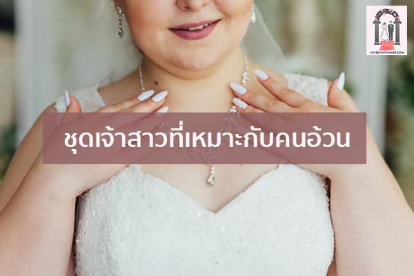 ชุดเจ้าสาวที่เหมาะกับคนอ้วน จัดงานแต่งงาน | ชุดแต่งงาน | ธีมงานแต่ง การ์ดแต่งงาน