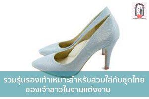 รวมรุ่นรองเท้าเหมาะสำหรับสวมใส่กับชุดไทยของเจ้าสาวในงานแต่งงาน จัดงานแต่งงาน | ชุดแต่งงาน | ธีมงานแต่ง การ์ดแต่งงาน