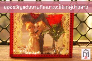 ของขวัญแต่งงานที่เหมาะจะให้แก่คู่บ่าวสาว จัดงานแต่งงาน   ชุดแต่งงาน   ธีมงานแต่ง การ์ดแต่งงาน
