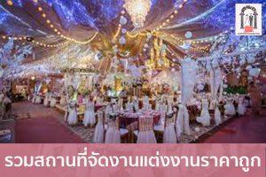 รวมสถานที่จัดงานแต่งงานราคาถูก จัดงานแต่งงาน   ชุดแต่งงาน   ธีมงานแต่ง การ์ดแต่งงาน