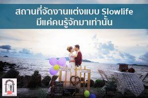 สถานที่จัดงานแต่งแบบ Slowlife มีแค่คนรู้จักมาเท่านั้น จัดงานแต่งงาน   ชุดแต่งงาน   ธีมงานแต่ง การ์ดแต่งงาน