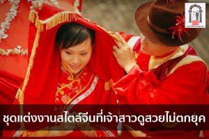 ชุดแต่งงานสไตล์จีนที่เจ้าสาวดูสวยไม่ตกยุค จัดงานแต่งงาน | ชุดแต่งงาน | ธีมงานแต่ง การ์ดแต่งงาน