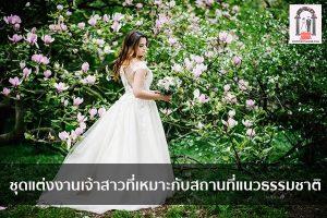 ชุดแต่งงานเจ้าสาวที่เหมาะกับสถานที่แนวธรรมชาติ จัดงานแต่งงาน | ชุดแต่งงาน | ธีมงานแต่ง การ์ดแต่งงาน