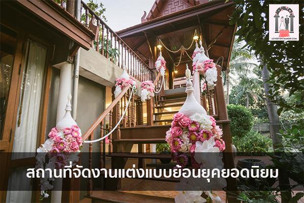 สถานที่จัดงานแต่งแบบย้อนยุคยอดนิยม จัดงานแต่งงาน   ชุดแต่งงาน   ธีมงานแต่ง การ์ดแต่งงาน
