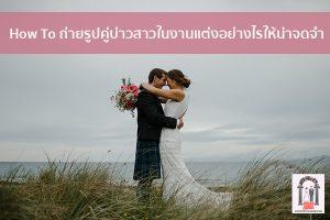How To ถ่ายรูปคู่บ่าวสาวในงานแต่งอย่างไรให้น่าจดจำ จัดงานแต่งงาน | ชุดแต่งงาน | ธีมงานแต่ง การ์ดแต่งงาน