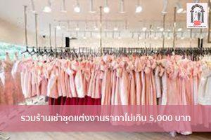 รวมร้านเช่าชุดแต่งงานราคาไม่เกิน 5,000 บาท จัดงานแต่งงาน | ชุดแต่งงาน | ธีมงานแต่ง การ์ดแต่งงาน