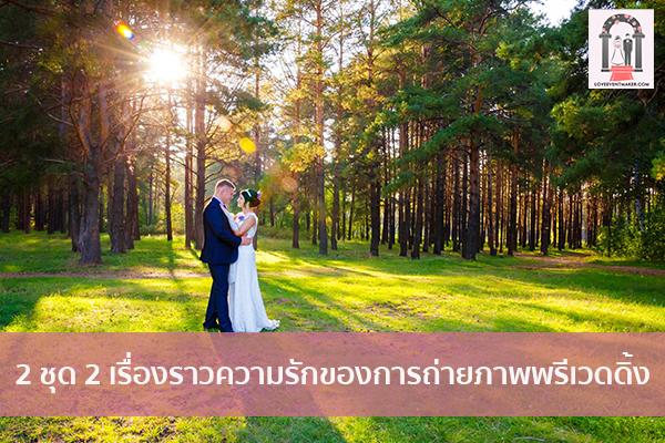 2 ชุด 2 เรื่องราวความรักของการถ่ายภาพพรีเวดดิ้ง จัดงานแต่งงาน   ชุดแต่งงาน   ธีมงานแต่ง การ์ดแต่งงาน