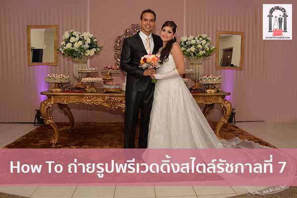 How To ถ่ายรูปพรีเวดดิ้งสไตล์รัชกาลที่ 7 จัดงานแต่งงาน   ชุดแต่งงาน   ธีมงานแต่ง การ์ดแต่งงาน