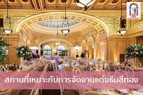 สถานที่เหมาะกับการจัดงานแต่งธีมสีทอง จัดงานแต่งงาน | ชุดแต่งงาน | ธีมงานแต่ง การ์ดแต่งงาน