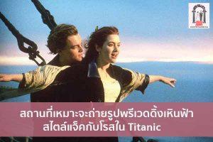สถานที่เหมาะจะถ่ายรูปพรีเวดดิ้งเหินฟ้าสไตล์แจ็คกับโรสใน Titanic จัดงานแต่งงาน | ชุดแต่งงาน | ธีมงานแต่ง การ์ดแต่งงาน